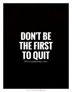 Don't be the first to quit Picture Quote #1