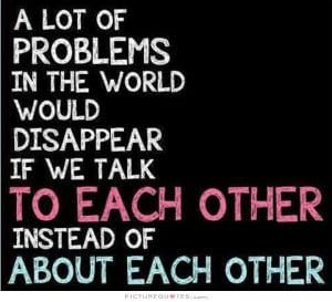 ... if we talk to each other instead of about each other Picture Quote #1