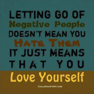 Letting go of negative people doesn't mean you hate them it just means ...