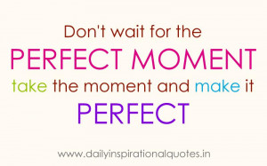 wait for the perfect moment take the moment and make it perfect