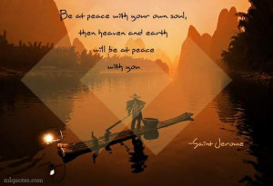 Be at peace with your own soul, then heaven and earth will be at peace ...