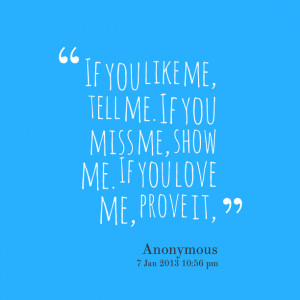 ... you like me, tell me if you miss me, show me if you love me, prove it