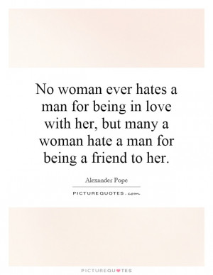 No woman ever hates a man for being in love with her, but many a woman ...
