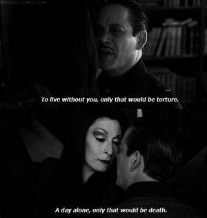 Favorite quote. I want a marriage like Gomez and Morticia's.