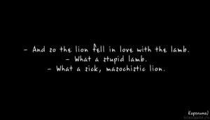 And so the lion fell in love with the lamb What a stupid lamb
