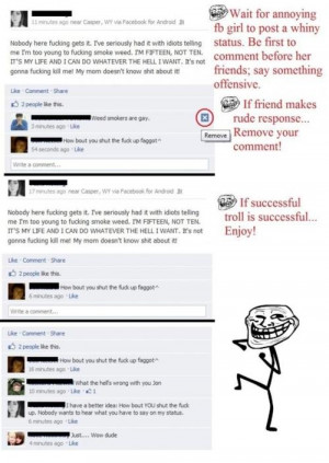 Trolling 101Wait for annoying facebook girl to post whiny status. Be ...