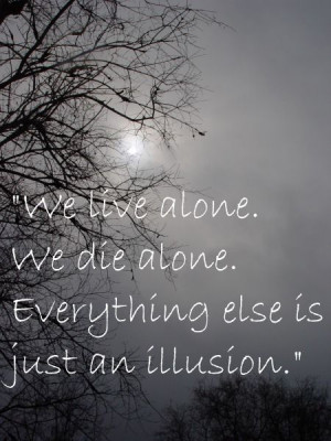 we live alone we die alone eveything else is just an illusion