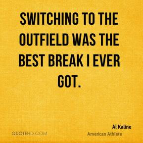 Al Kaline - Switching to the outfield was the best break I ever got.