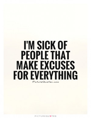 sick of people that make excuses for everything Picture Quote #1