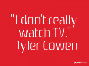 tyler cowen quotes i don t really watch tv tyler cowen