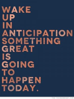 Wake up in anticipation something great is going to happen today