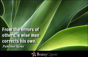 From the errors of others, a wise man corrects his own. - Publilius ...