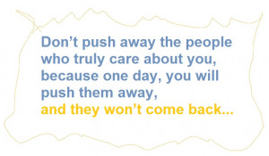 ... because one day, you will push them away, and they won't come back
