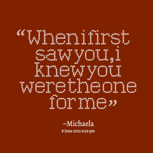 Quotes Picture: when i first saw you, i knew you were the one for me