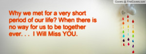 Why we met for a very short period of our life? When there is no way ...