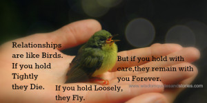 Relationships are like birds. if you hold tightly they die. If you ...