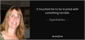 ... touched me to be trusted with something terrible. - Elizabeth Kostova
