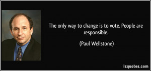 The only way to change is to vote. People are responsible. - Paul ...