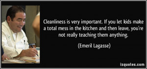 Cleanliness is very important. If you let kids make a total mess in ...