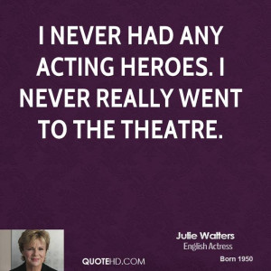 never had any acting heroes. I never really went to the theatre.