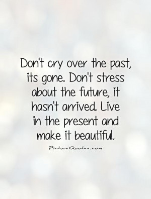 Don't cry over the past, its gone. Don't stress about the future, it ...