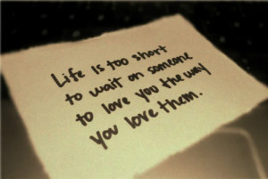 Life is too short to wait on someone to love you the way you love them ...