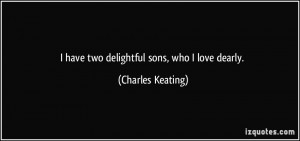 have two delightful sons, who I love dearly. - Charles Keating