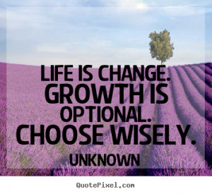 Quote about life - Life is change. growth is optional. choose wisely.