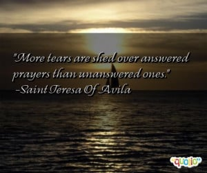 More tears are shed over answered prayers than unanswered ones. -Saint ...
