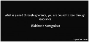 is gained through ignorance, you are bound to lose through ignorance ...