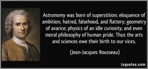 Astronomy was born of superstition; eloquence of ambition, hatred ...