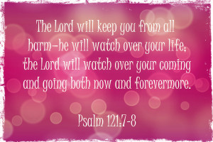 The Lord will keep you from all harm - he will watch over your life ...