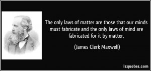 ... fabricate and the only laws of mind are fabricated for it by matter