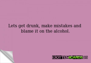 Lets get drunk, make mistakes and blame it on the alcohol.