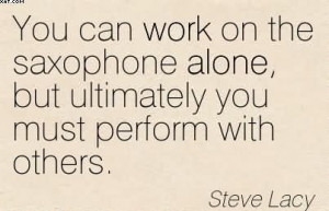 You Can Work On The Saxophone Alone, But Ultimately You Must Perform ...