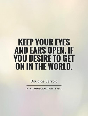 ... and ears open, if you desire to get on in the world Picture Quote #1