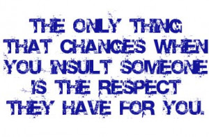 ... That Chances When You Insult Someone Is The Respect They Have For You