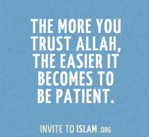 ... :The more you trust Allah, the easier it becomes to be patient