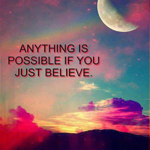 Anything is possible if you just believe. ...believe all things are ...