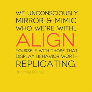 We unconsciously mirror & mimic who we're with... #Align yourself with ...
