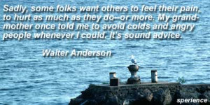 ... and angry people whenever I could. It's sound advice. -Walter Anderson