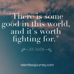 ... good in this world, and it's worth fighting for. (J.R.R. Tokkein) More