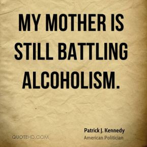 Patrick J. Kennedy - My mother is still battling alcoholism.