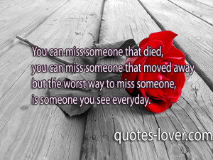 ... someone that moved away but the worst way to miss someone, is someone