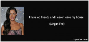 have no friends and I never leave my house. - Megan Fox