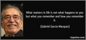 What matters in life is not what happens to you but what you remember ...