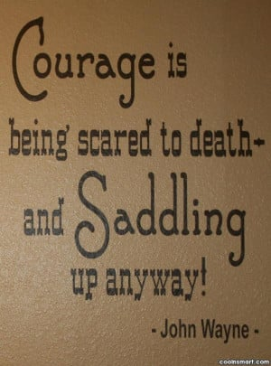 Cowboy Quote: Courage is being scared to death and...