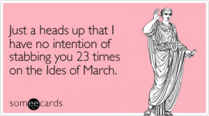 ... that I have no intention of stabbing you 23 times on the Ides of March