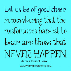 Let us be of good cheer, remembering that the misfortunes hardest to ...