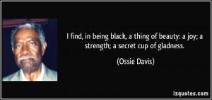 ... of beauty: a joy; a strength; a secret cup of gladness. - Ossie Davis